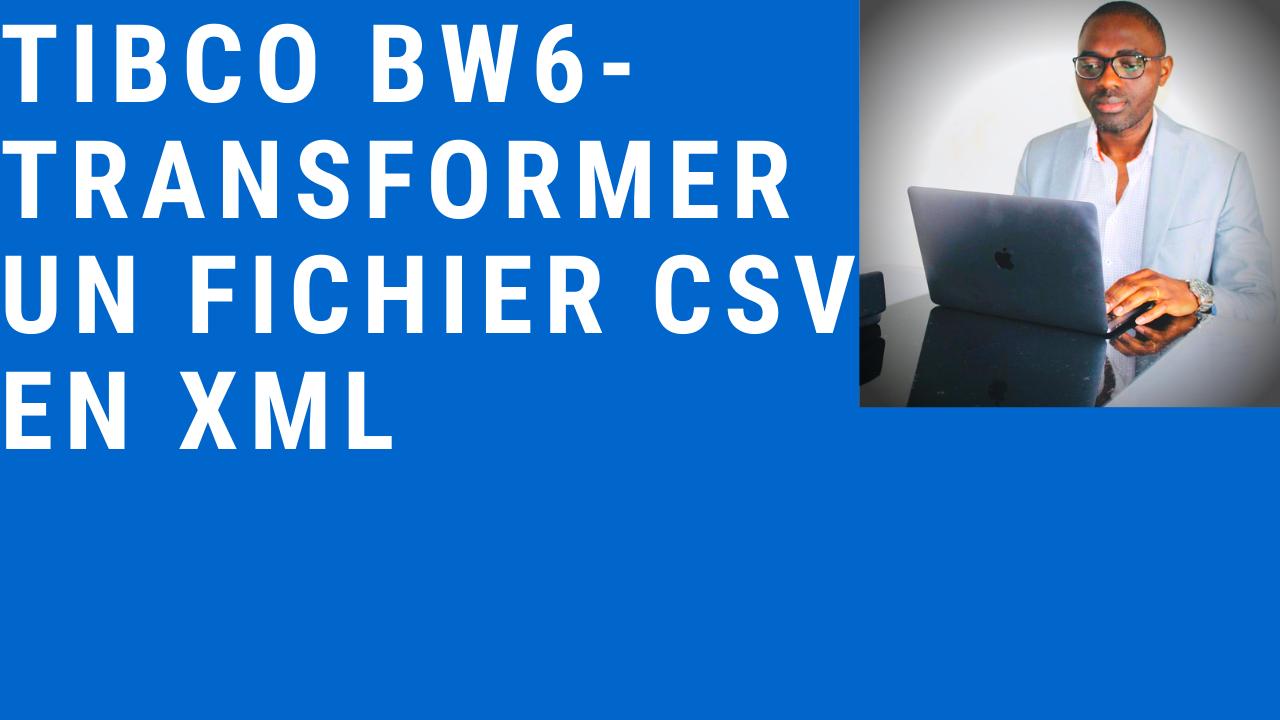 TIBCO BW6 – Transformer un fichier CSV en XML